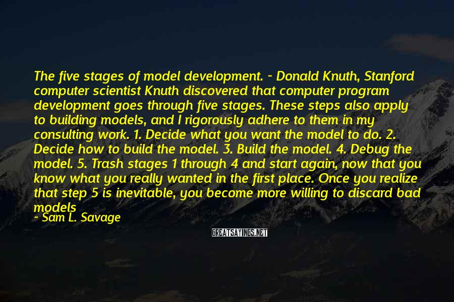 Sam L. Savage Sayings: The five stages of model development. - Donald Knuth, Stanford computer scientist Knuth discovered that