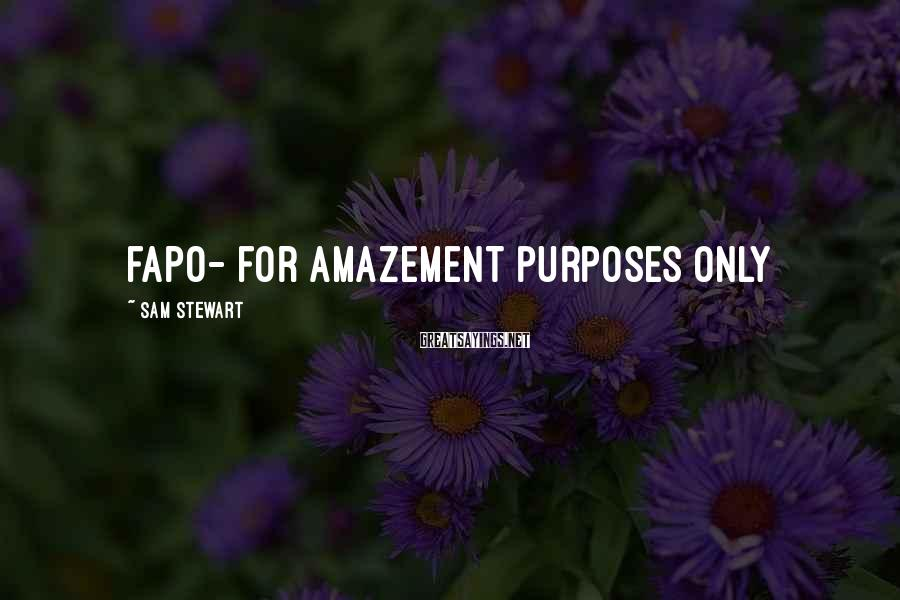 Sam Stewart Sayings: FAPO- for amazement purposes only