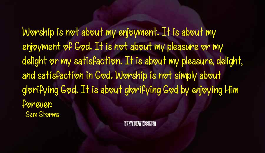 Sam Storms Sayings: Worship is not about my enjoyment. It is about my enjoyment of God. It is