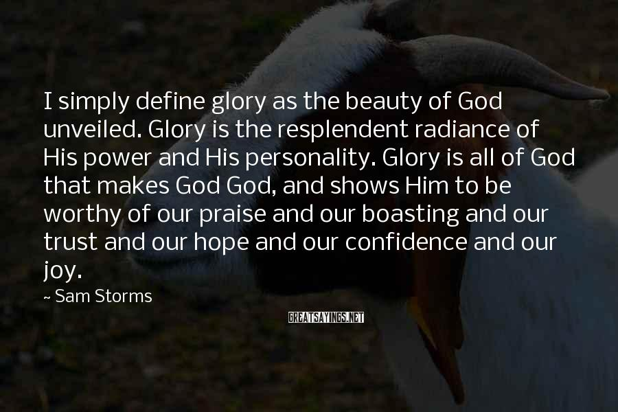 Sam Storms Sayings: I simply define glory as the beauty of God unveiled. Glory is the resplendent radiance
