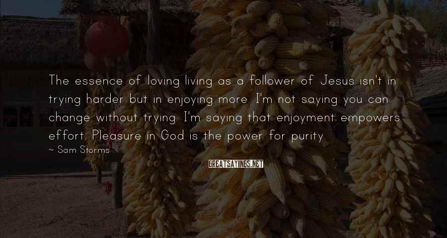 Sam Storms Sayings: The essence of loving living as a follower of Jesus isn't in trying harder but