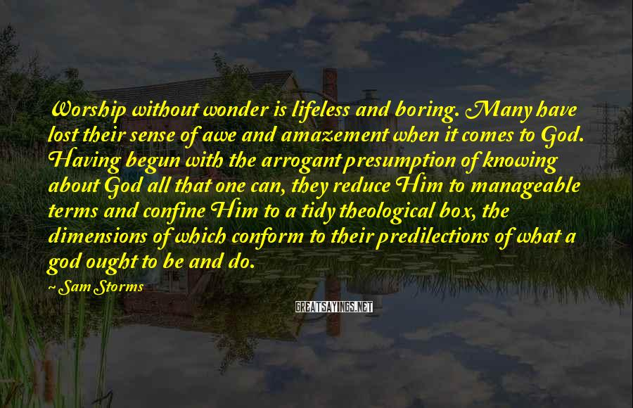Sam Storms Sayings: Worship without wonder is lifeless and boring. Many have lost their sense of awe and