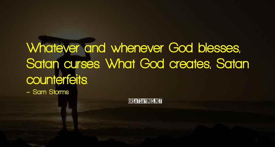 Sam Storms Sayings: Whatever and whenever God blesses, Satan curses. What God creates, Satan counterfeits.