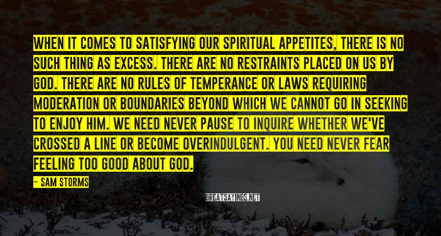 Sam Storms Sayings: When it comes to satisfying our spiritual appetites, there is no such thing as excess.