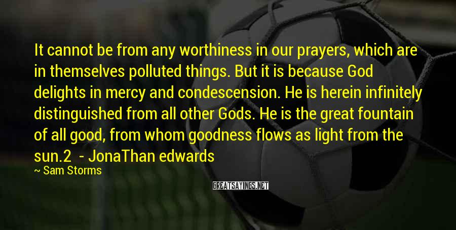 Sam Storms Sayings: It cannot be from any worthiness in our prayers, which are in themselves polluted things.