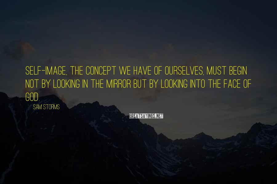 Sam Storms Sayings: Self-image, the concept we have of ourselves, must begin not by looking in the mirror
