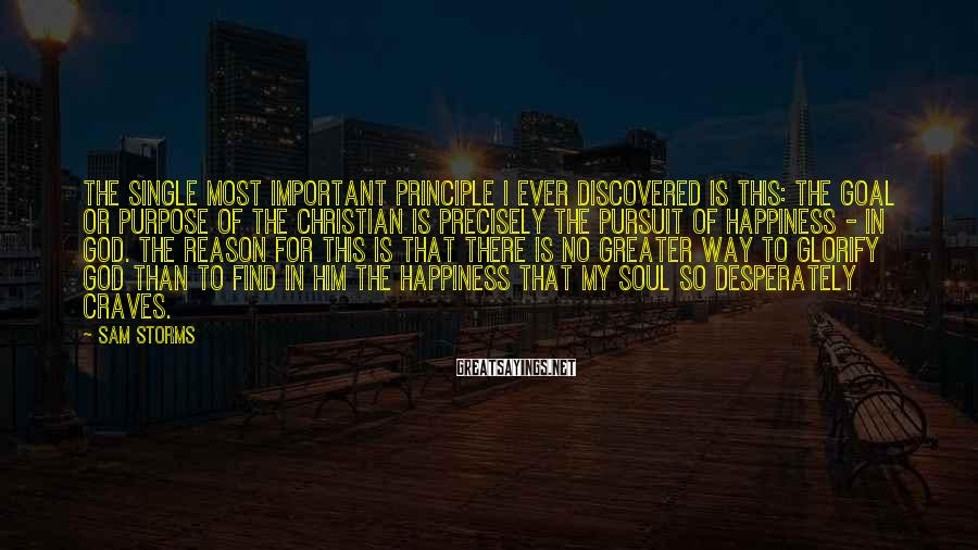 Sam Storms Sayings: The single most important principle I ever discovered is this: the goal or purpose of