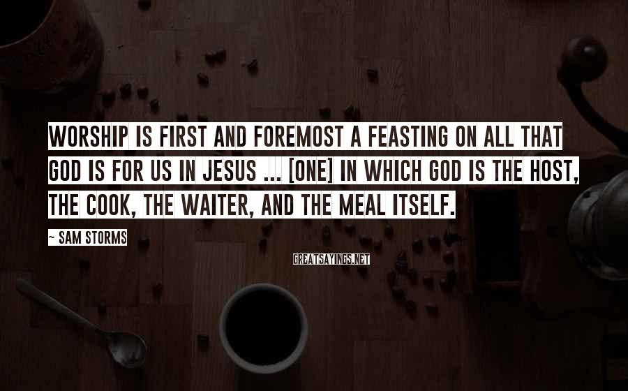 Sam Storms Sayings: Worship is first and foremost a feasting on all that God is for us in