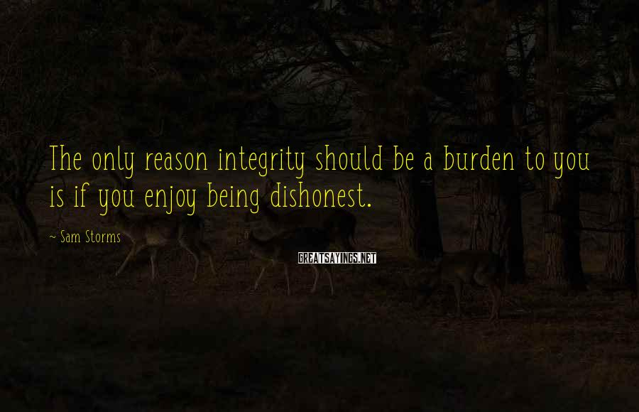 Sam Storms Sayings: The only reason integrity should be a burden to you is if you enjoy being