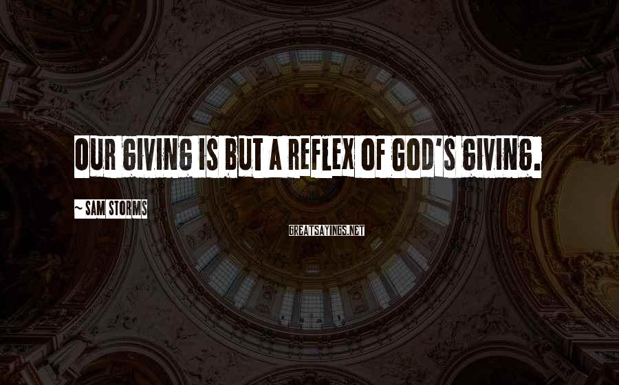 Sam Storms Sayings: Our giving is but a reflex of God's giving.