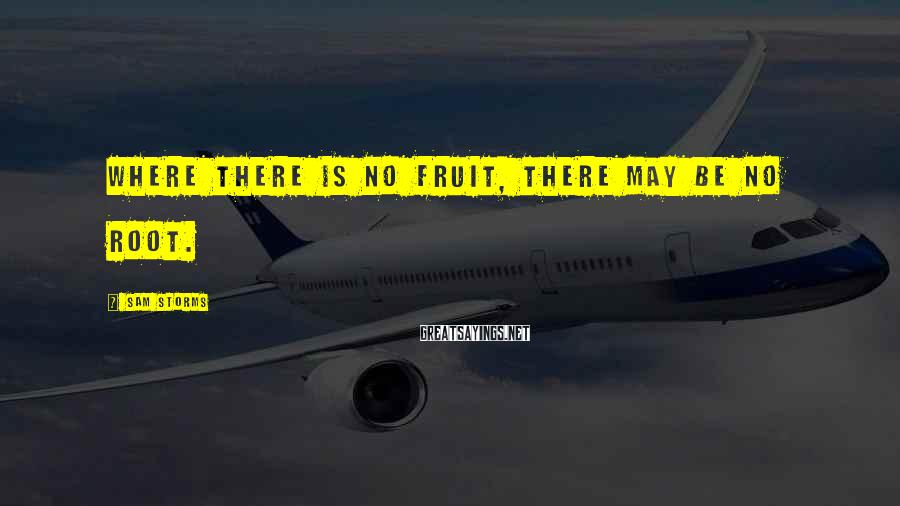 Sam Storms Sayings: Where there is no fruit, there may be no root.