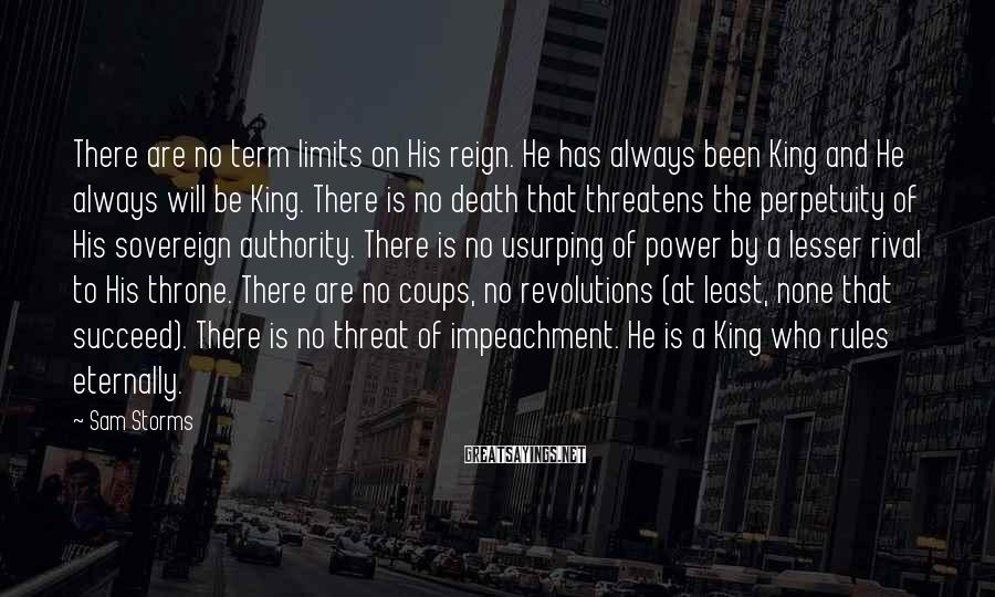 Sam Storms Sayings: There are no term limits on His reign. He has always been King and He