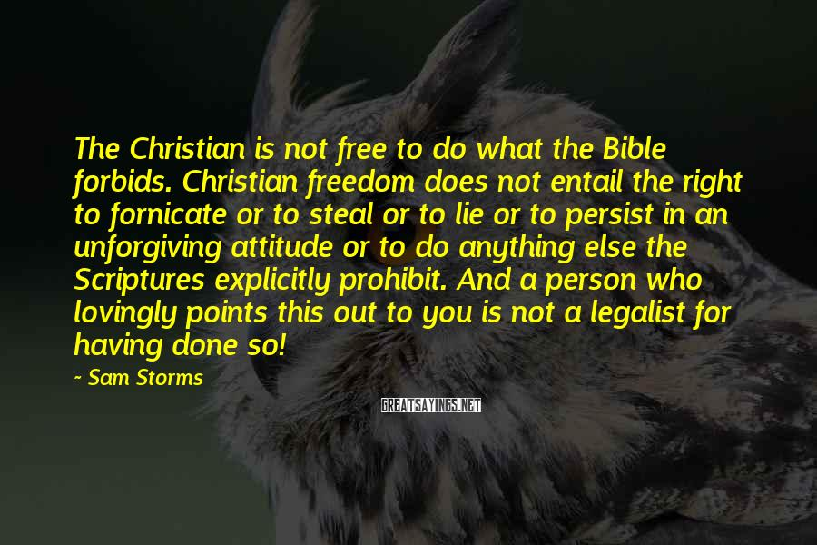 Sam Storms Sayings: The Christian is not free to do what the Bible forbids. Christian freedom does not