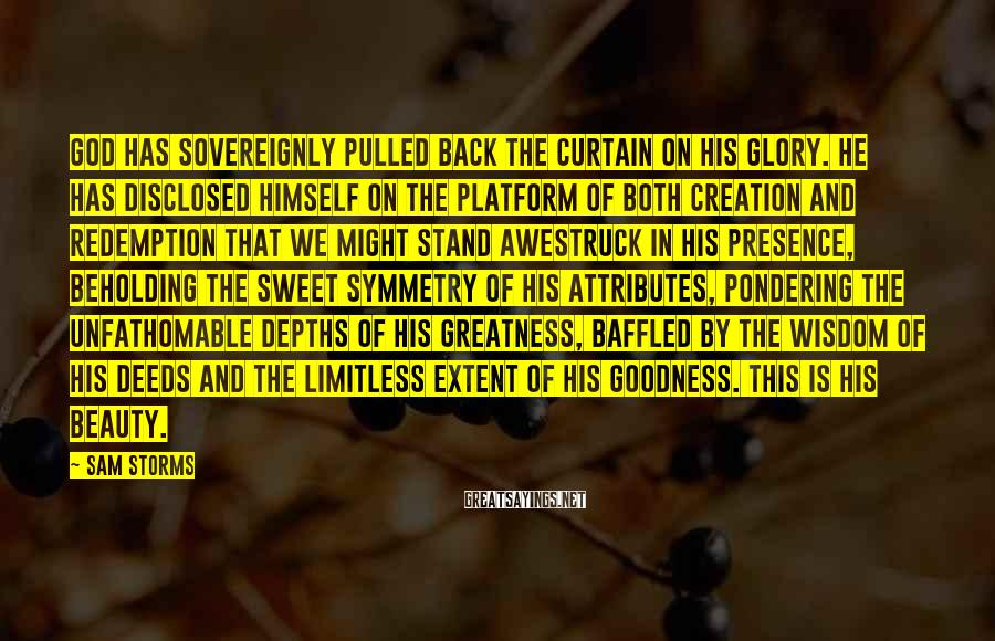 Sam Storms Sayings: God has sovereignly pulled back the curtain on His glory. He has disclosed Himself on