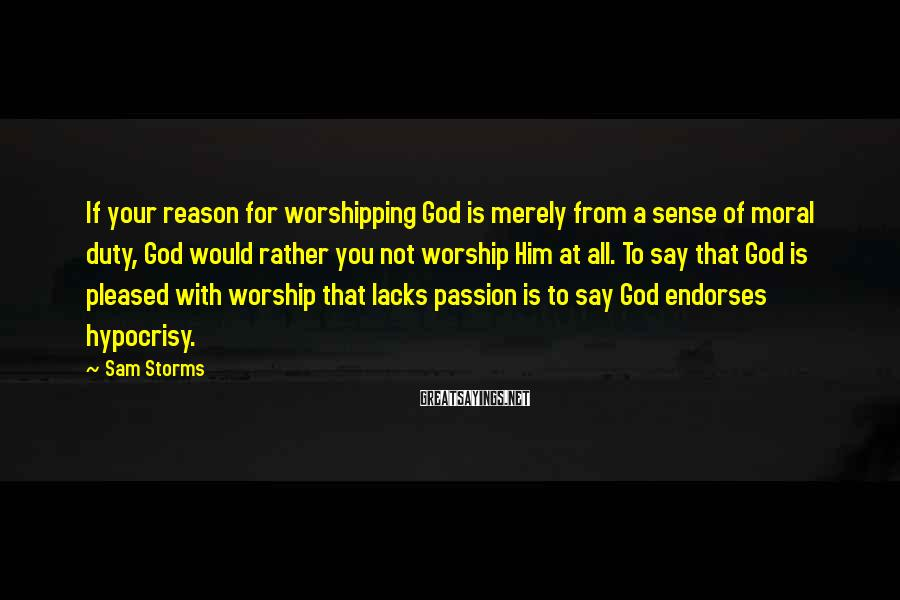 Sam Storms Sayings: If your reason for worshipping God is merely from a sense of moral duty, God