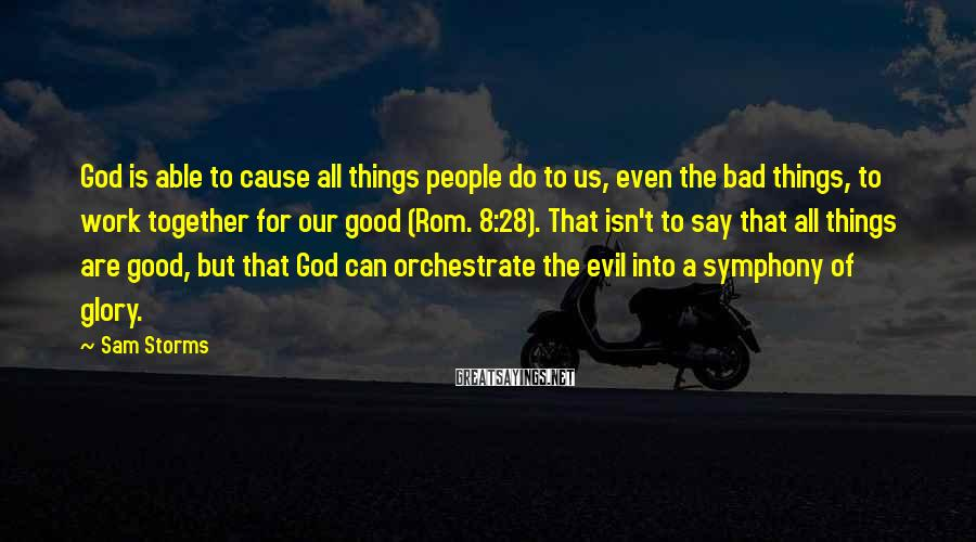 Sam Storms Sayings: God is able to cause all things people do to us, even the bad things,