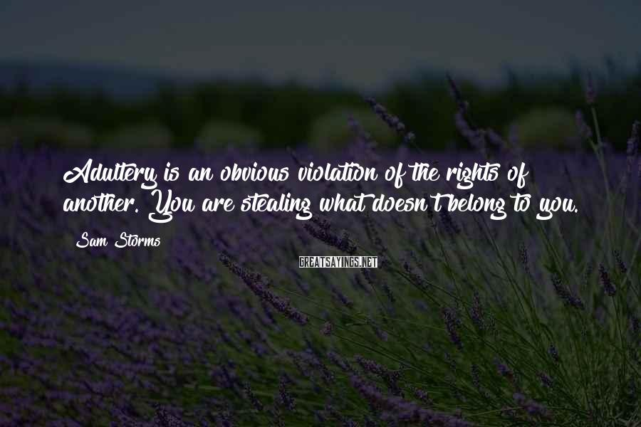 Sam Storms Sayings: Adultery is an obvious violation of the rights of another. You are stealing what doesn't