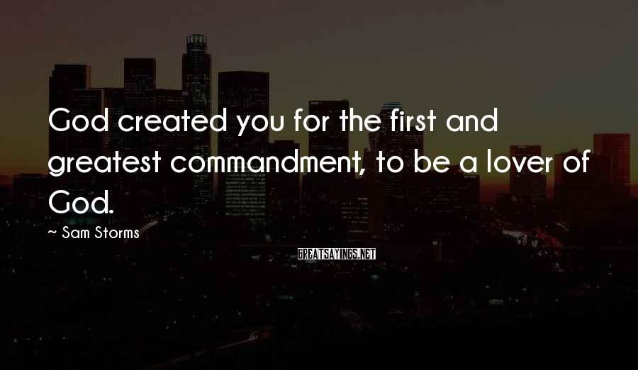 Sam Storms Sayings: God created you for the first and greatest commandment, to be a lover of God.