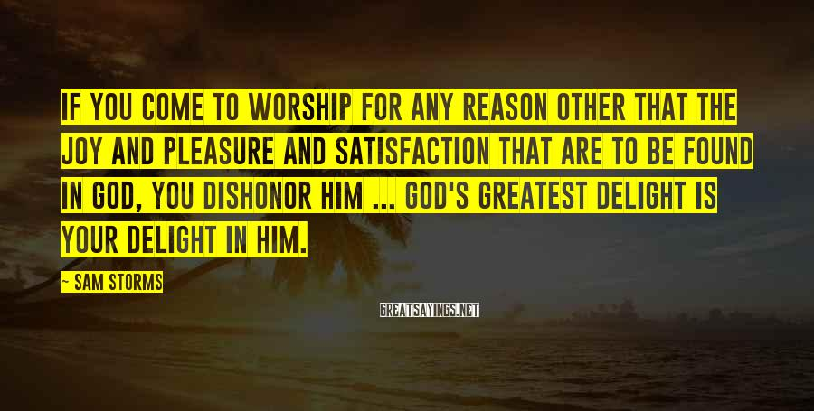 Sam Storms Sayings: If you come to worship for any reason other that the joy and pleasure and