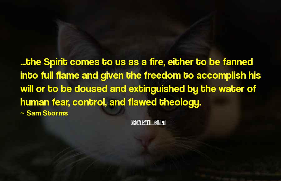 Sam Storms Sayings: ...the Spirit comes to us as a fire, either to be fanned into full flame