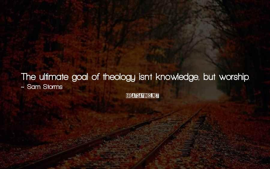 Sam Storms Sayings: The ultimate goal of theology isn't knowledge, but worship. If our learning and knowledge of