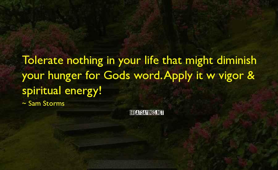 Sam Storms Sayings: Tolerate nothing in your life that might diminish your hunger for Gods word. Apply it