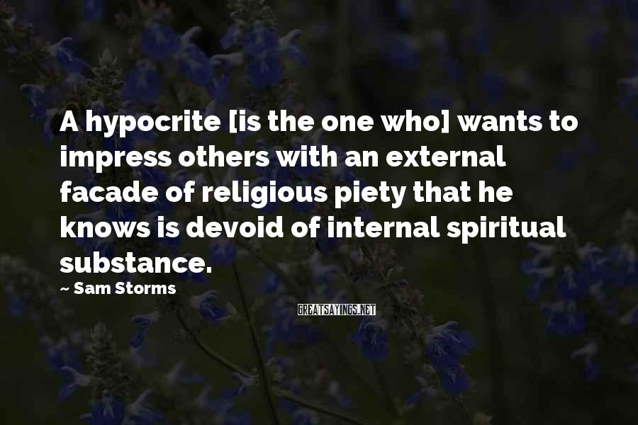 Sam Storms Sayings: A hypocrite [is the one who] wants to impress others with an external facade of