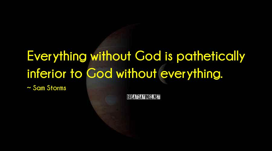 Sam Storms Sayings: Everything without God is pathetically inferior to God without everything.