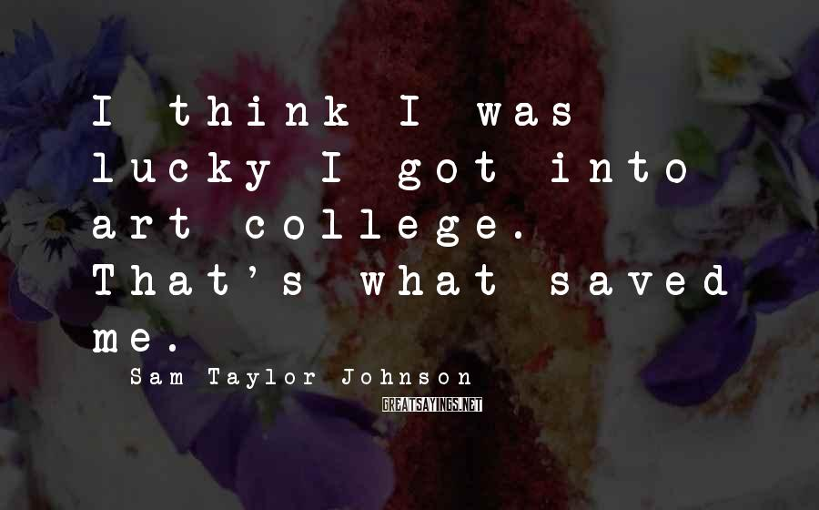 Sam Taylor-Johnson Sayings: I think I was lucky I got into art college. That's what saved me.
