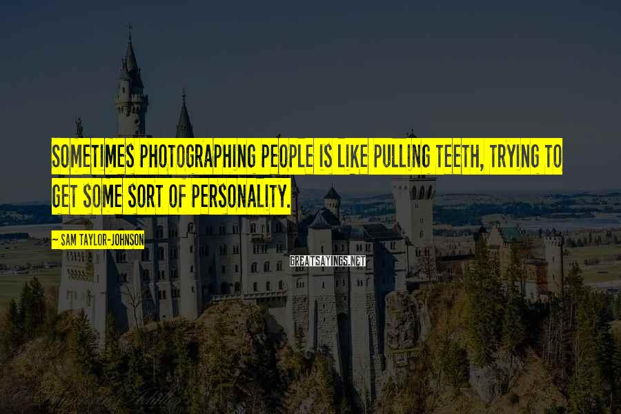 Sam Taylor-Johnson Sayings: Sometimes photographing people is like pulling teeth, trying to get some sort of personality.