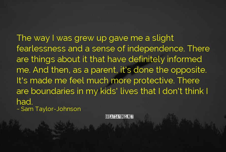 Sam Taylor-Johnson Sayings: The way I was grew up gave me a slight fearlessness and a sense of