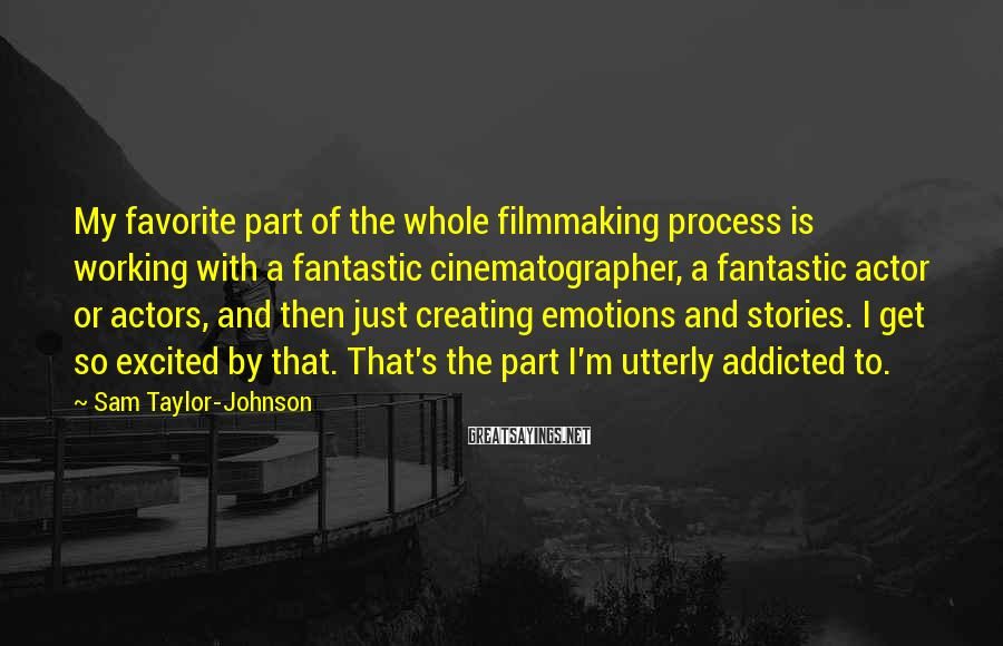 Sam Taylor-Johnson Sayings: My favorite part of the whole filmmaking process is working with a fantastic cinematographer, a