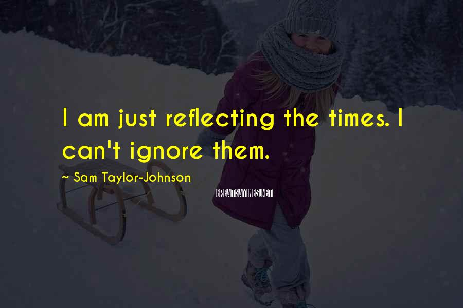 Sam Taylor-Johnson Sayings: I am just reflecting the times. I can't ignore them.