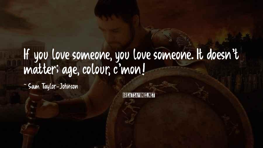 Sam Taylor-Johnson Sayings: If you love someone, you love someone. It doesn't matter; age, colour, c'mon!