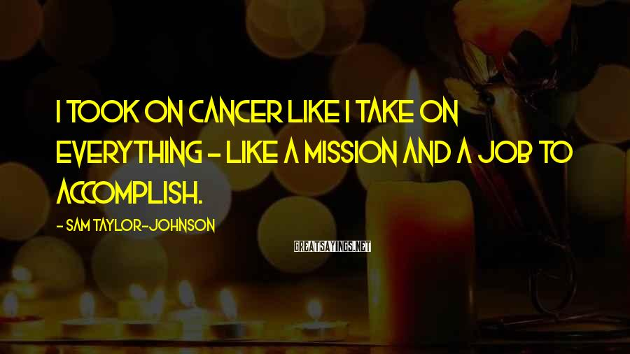 Sam Taylor-Johnson Sayings: I took on cancer like I take on everything - like a mission and a