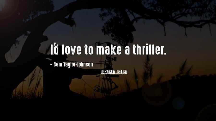 Sam Taylor-Johnson Sayings: I'd love to make a thriller.
