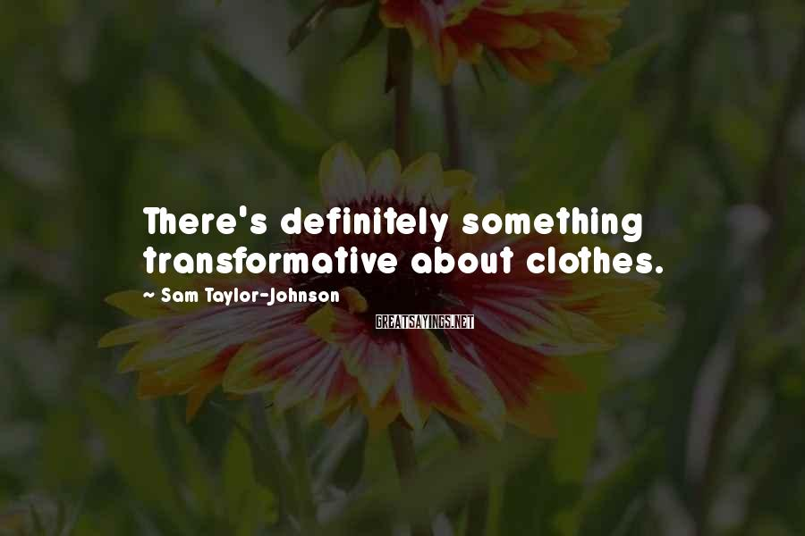 Sam Taylor-Johnson Sayings: There's definitely something transformative about clothes.