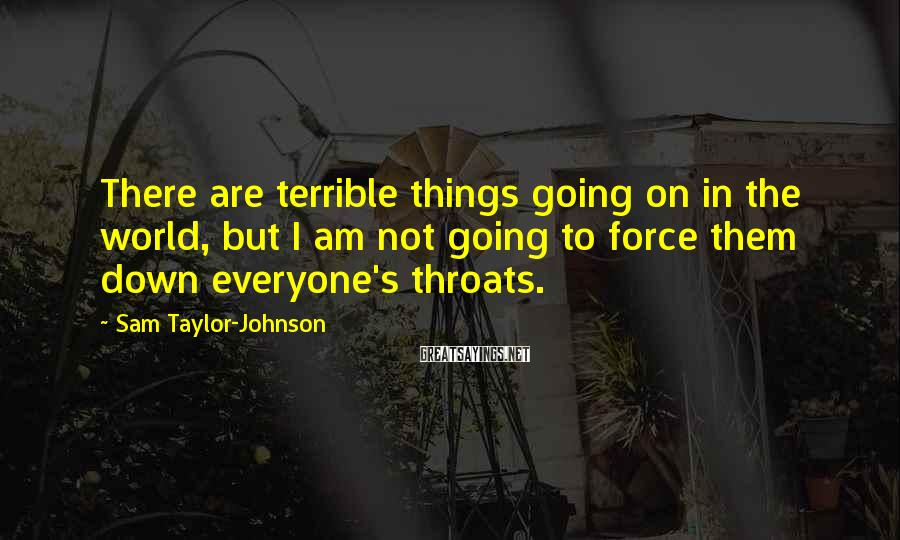 Sam Taylor-Johnson Sayings: There are terrible things going on in the world, but I am not going to