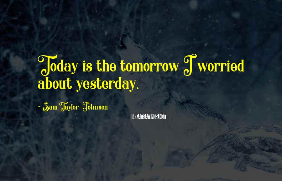 Sam Taylor-Johnson Sayings: Today is the tomorrow I worried about yesterday.