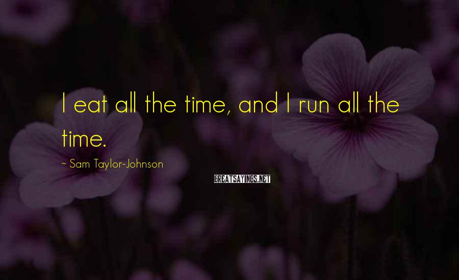 Sam Taylor-Johnson Sayings: I eat all the time, and I run all the time.
