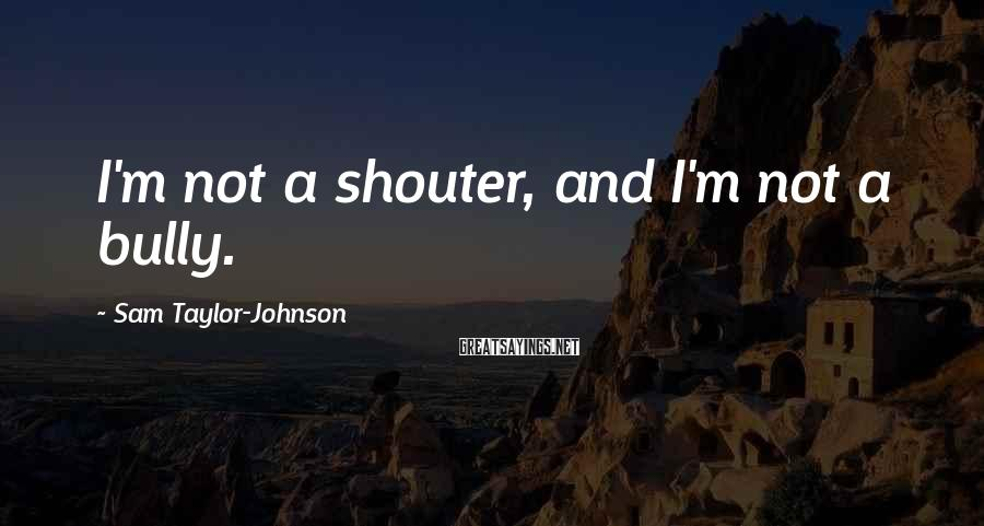 Sam Taylor-Johnson Sayings: I'm not a shouter, and I'm not a bully.