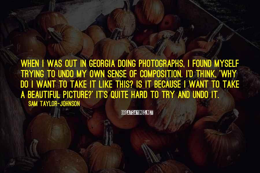 Sam Taylor-Johnson Sayings: When I was out in Georgia doing photographs, I found myself trying to undo my