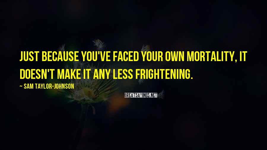 Sam Taylor-Johnson Sayings: Just because you've faced your own mortality, it doesn't make it any less frightening.