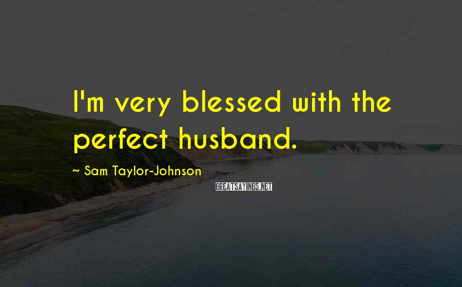 Sam Taylor-Johnson Sayings: I'm very blessed with the perfect husband.