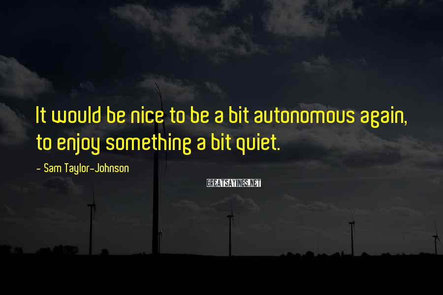 Sam Taylor-Johnson Sayings: It would be nice to be a bit autonomous again, to enjoy something a bit