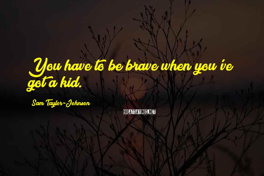 Sam Taylor-Johnson Sayings: You have to be brave when you've got a kid.