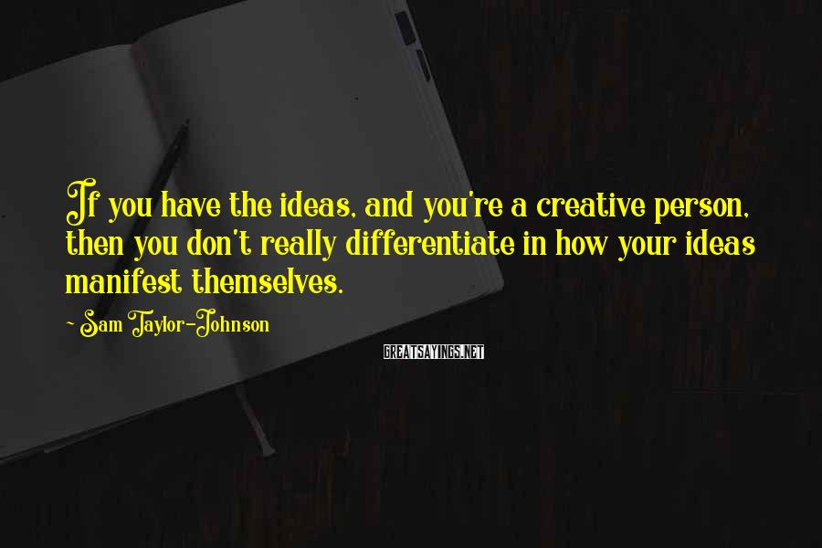 Sam Taylor-Johnson Sayings: If you have the ideas, and you're a creative person, then you don't really differentiate