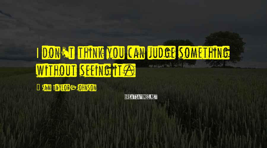Sam Taylor-Johnson Sayings: I don't think you can judge something without seeing it.
