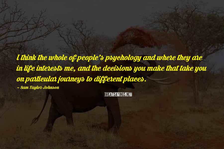 Sam Taylor-Johnson Sayings: I think the whole of people's psychology and where they are in life interests me,