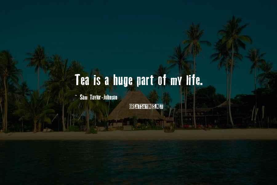 Sam Taylor-Johnson Sayings: Tea is a huge part of my life.